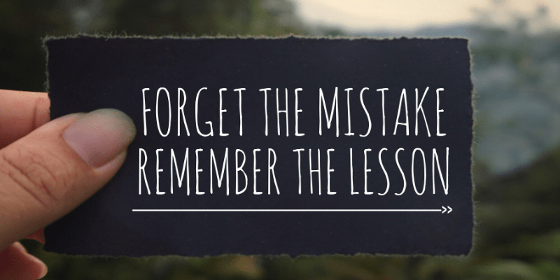 """A woman holds a message: """"Forget the mistake, remember the lesson."""" Do memories of past mistakes make you wince? Make peace with your past and you'll find more joy in the present. We all live and learn!"""